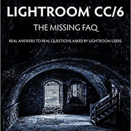 Adobe Photoshop Lightroom CC/6 – The Missing FAQ – Real Answers to Real Questions Asked by Lightroom Users